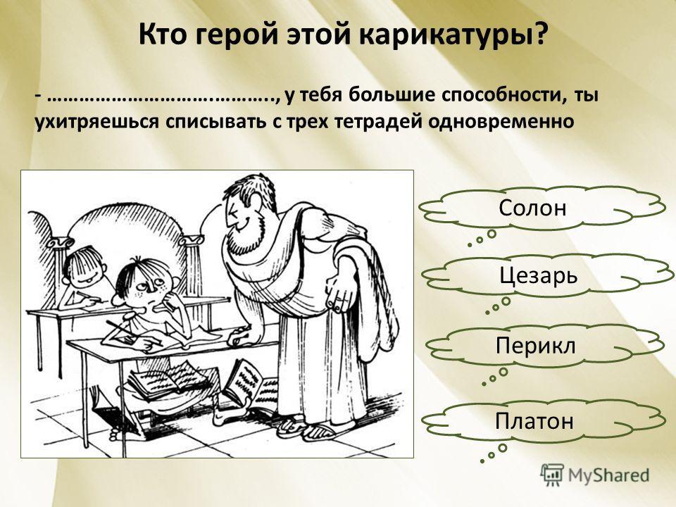 Кто герой этой карикатуры? - ………………………….……….., у тебя большие способности, ты ухитряешься списывать с трех тетрадей одновременно Солон Платон Перикл Цезарь