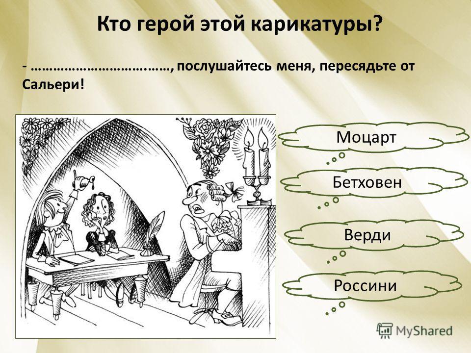Кто герой этой карикатуры? - ………………………….……, послушайтесь меня, пересядьте от Сальери! Бетховен Россини Верди Моцарт