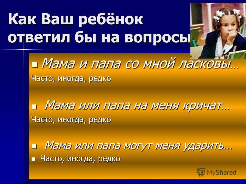Как Ваш ребёнок ответил бы на вопросы: Мама и папа со мной ласковы … Мама и папа со мной ласковы … Часто, иногда, редко Мама или папа на меня кричат … Мама или папа на меня кричат … Часто, иногда, редко Мама или папа могут меня ударить… Мама или папа
