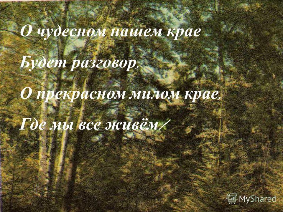 О чудесном нашем крае Будет разговор, О прекрасном милом крае, Где мы все живём !