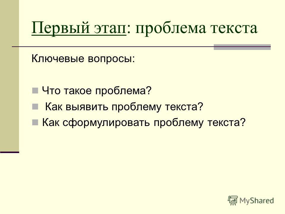 Первый этап: проблема текста Ключевые вопросы: Что такое проблема? Как выявить проблему текста? Как сформулировать проблему текста?