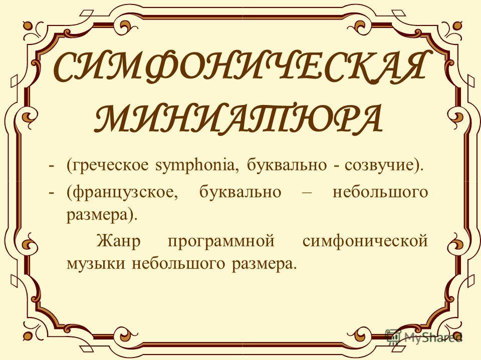СИМФОНИЧЕСКАЯ МИНИАТЮРА -(греческое symphonia, буквально - созвучие). -(французское, буквально – небольшого размера). Жанр программной симфонической музыки небольшого размера.