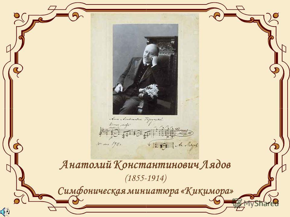 Анатолий Константинович Лядов (1855-1914) Симфоническая миниатюра «Кикимора»