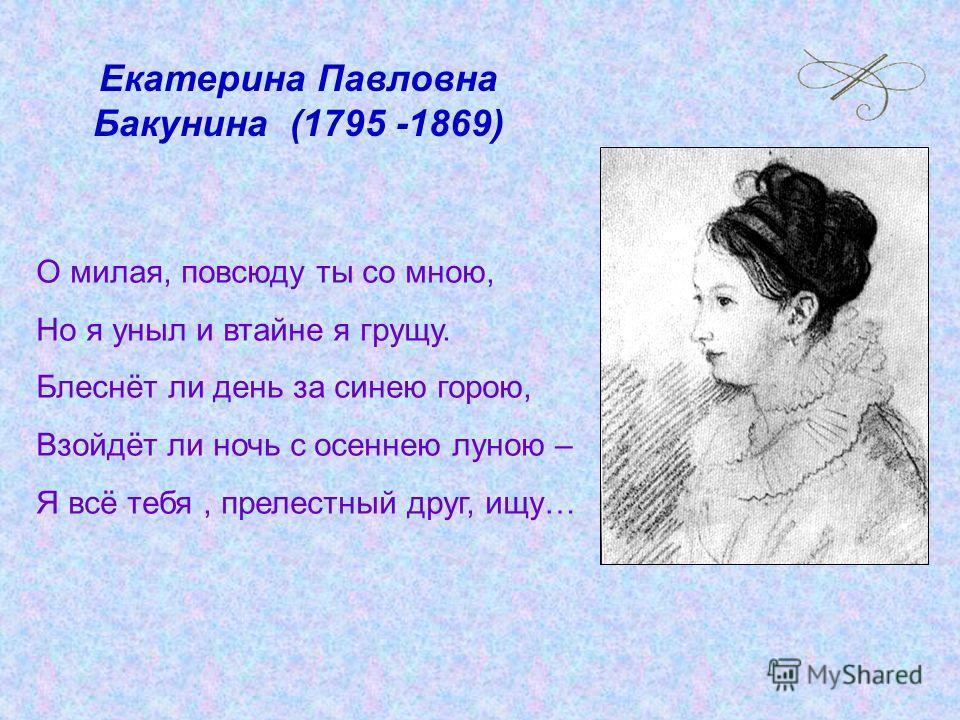 Екатерина Павловна Бакунина (1795 -1869) О милая, повсюду ты со мною, Но я уныл и втайне я грущу. Блеснёт ли день за синею горою, Взойдёт ли ночь с осеннею луною – Я всё тебя, прелестный друг, ищу…