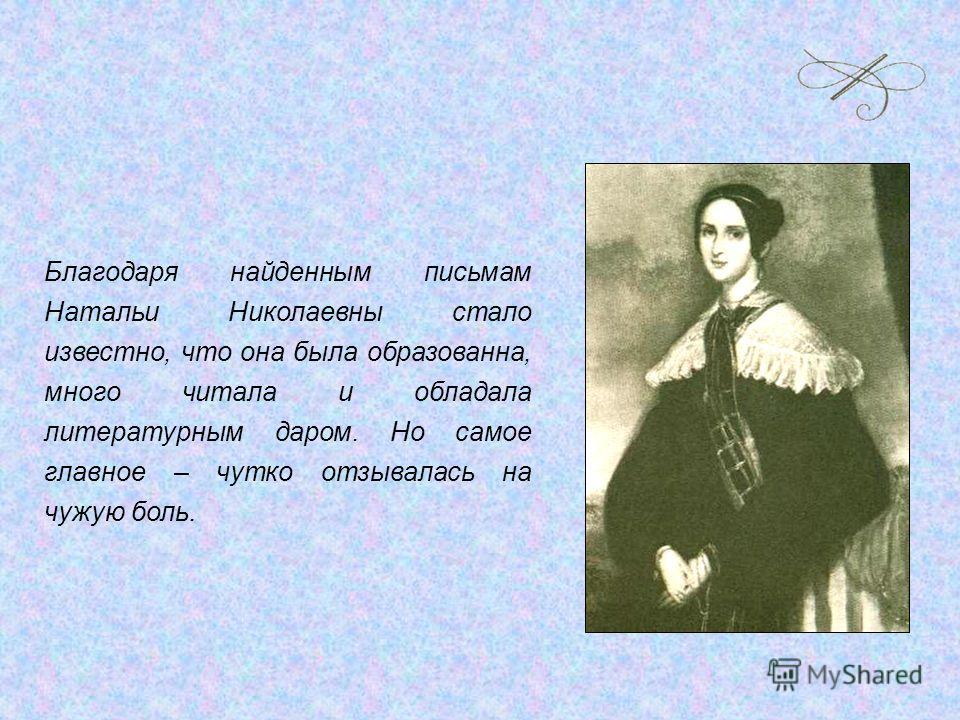 Благодаря найденным письмам Натальи Николаевны стало известно, что она была образованна, много читала и обладала литературным даром. Но самое главное – чутко отзывалась на чужую боль.