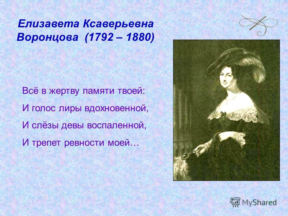 Елизавета Ксаверьевна Воронцова (1792 – 1880) Всё в жертву памяти твоей: И голос лиры вдохновенной, И слёзы девы воспаленной, И трепет ревности моей…