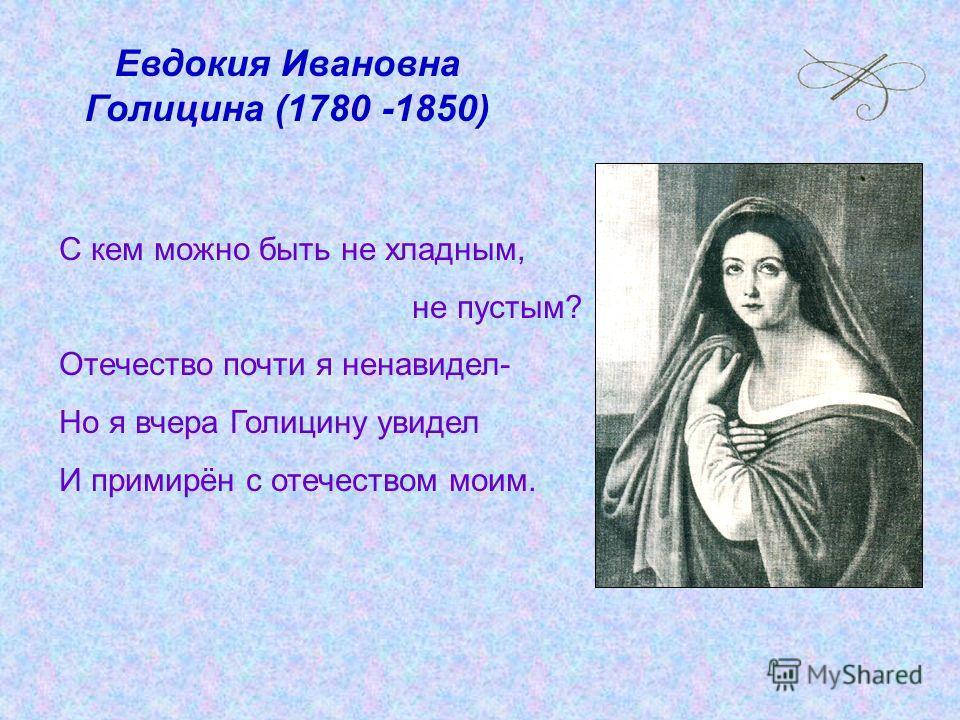 Евдокия Ивановна Голицина (1780 -1850) С кем можно быть не хладным, не пустым? Отечество почти я ненавидел- Но я вчера Голицину увидел И примирён с отечеством моим.