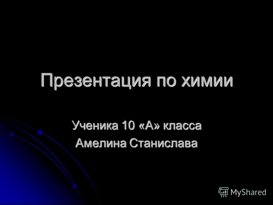 Презентация по химии Ученика 10 «А» класса Амелина Станислава