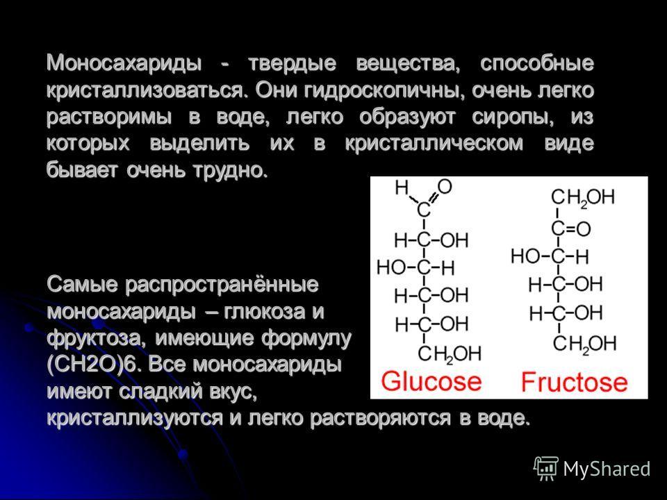 Моносахариды - твердые вещества, способные кристаллизоваться. Они гидроскопичны, очень легко растворимы в воде, легко образуют сиропы, из которых выделить их в кристаллическом виде бывает очень трудно. Самые распространённые моносахариды – глюкоза и
