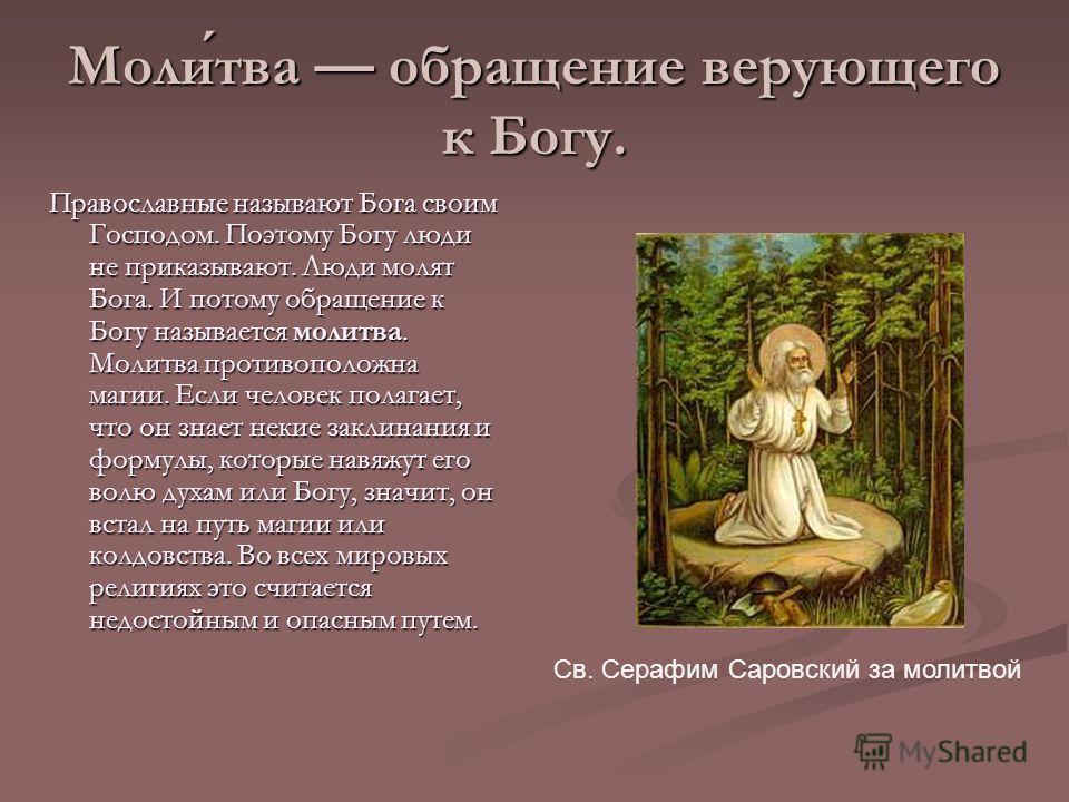 Молитва обращение верующего к Богу. Православные называют Бога своим Господом. Поэтому Богу люди не приказывают. Люди молят Бога. И потому обращение к Богу называется молитва. Молитва противоположна магии. Если человек полагает, что он знает некие за