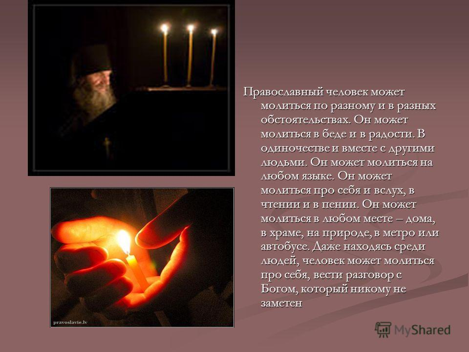 Православный человек может молиться по разному и в разных обстоятельствах. Он может молиться в беде и в радости. В одиночестве и вместе с другими людьми. Он может молиться на любом языке. Он может молиться про себя и вслух, в чтении и в пении. Он мож