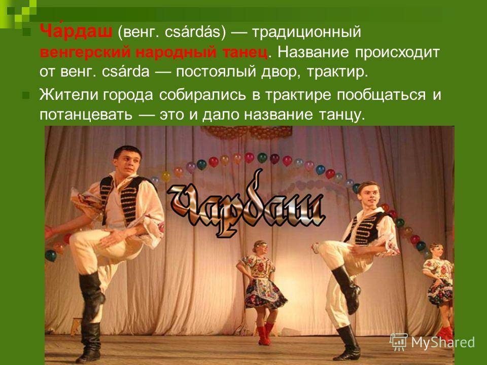 Ча́рдаш (венг. csárdás) традиционный венгерский народный танец. Название происходит от венг. csárda постоялый двор, трактир. Жители города собирались в трактире пообщаться и потанцевать это и дало название танцу.