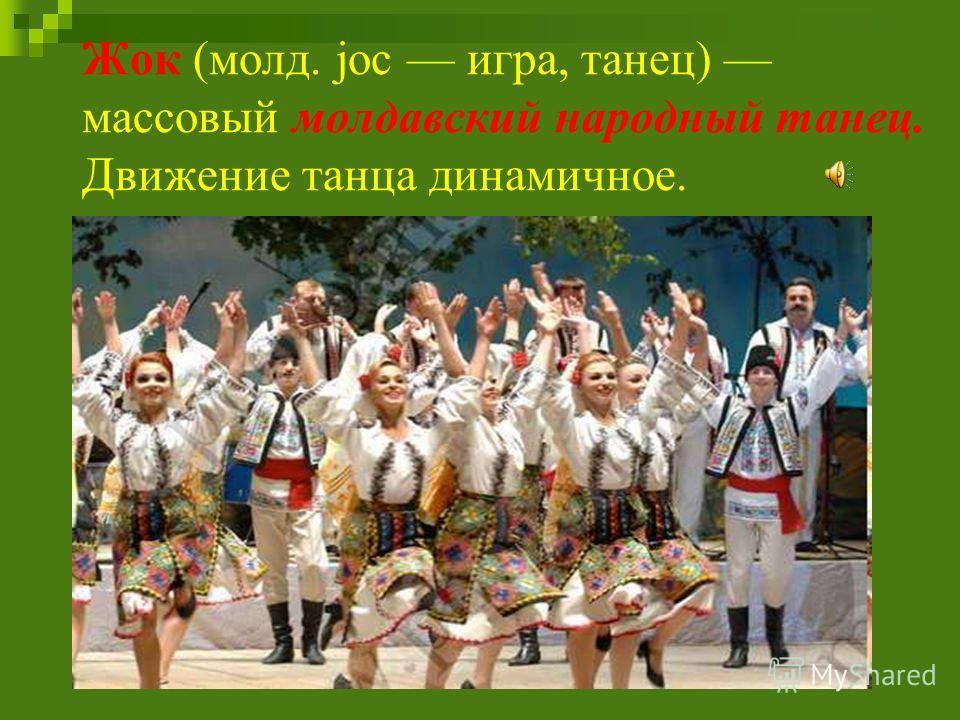 Жок (молд. joc игра, танец) массовый молдавский народный танец. Движение танца динамичное.