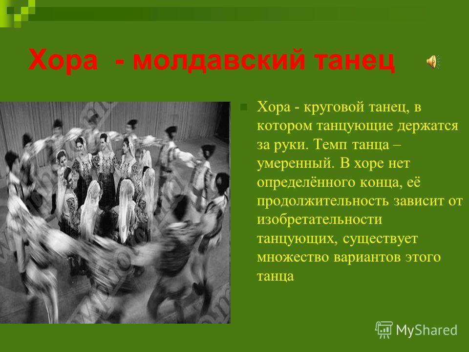 Хора - молдавский танец Хора - круговой танец, в котором танцующие держатся за руки. Темп танца – умеренный. В хоре нет определённого конца, её продолжительность зависит от изобретательности танцующих, существует множество вариантов этого танца