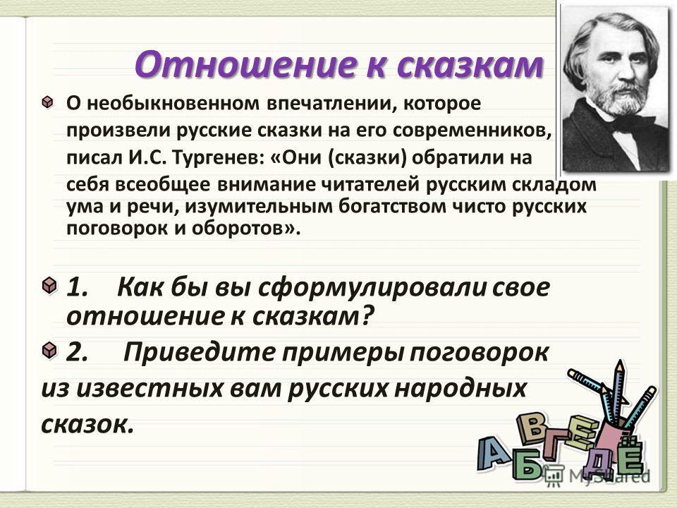 О необыкновенном впечатлении, которое произвели русские сказки на его современников, писал И.С. Тургенев: «Они (сказки) обратили на себя всеобщее внимание читателей русским складом ума и речи, изумительным богатством чисто русских поговорок и оборото