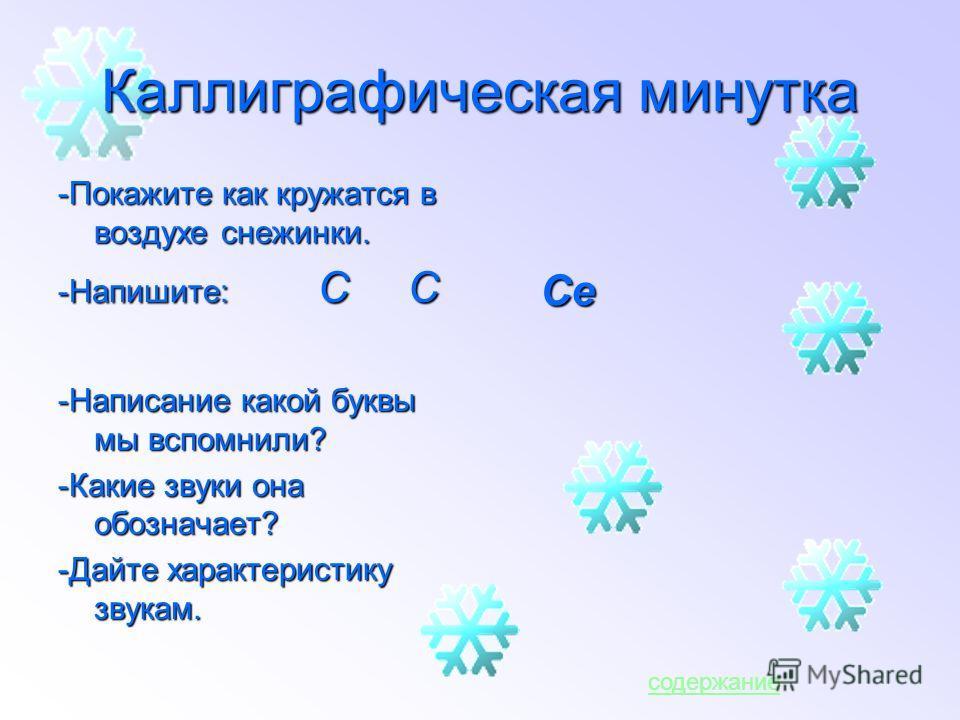 Каллиграфическая минутка -Покажите как кружатся в воздухе снежинки. -Напишите: С С -Написание какой буквы мы вспомнили? -Какие звуки она обозначает? -Дайте характеристику звукам. Се содержание