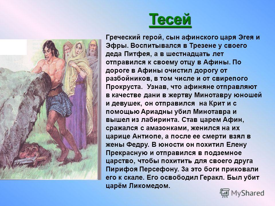 Греческий герой, сын афинского царя Эгея и Эфры. Воспитывался в Трезене у своего деда Питфея, а в шестнадцать лет отправился к своему отцу в Афины. По дороге в Афины очистил дорогу от разбойников, в том числе и от свирепого Прокруста. Узнав, что афин