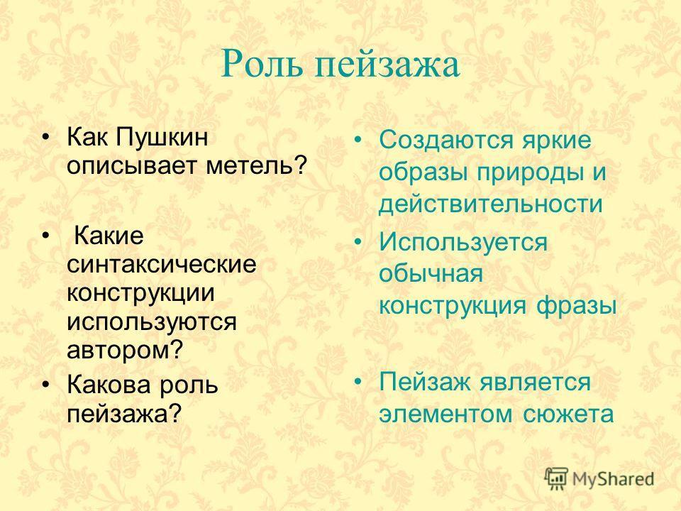 Роль пейзажа Как Пушкин описывает метель? Какие синтаксические конструкции используются автором? Какова роль пейзажа? Создаются яркие образы природы и действительности Используется обычная конструкция фразы Пейзаж является элементом сюжета