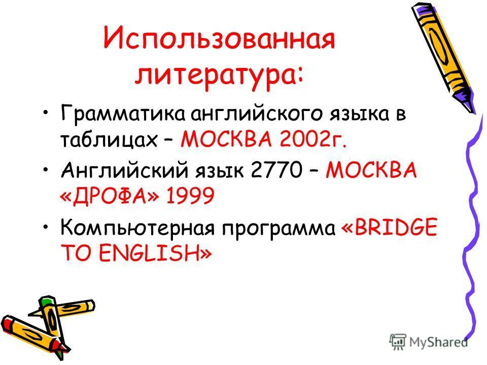 Использованная литература: Грамматика английского языка в таблицах – МОСКВА 2002г. Английский язык 2770 – МОСКВА «ДРОФА» 1999 Компьютерная программа «BRIDGE TO ENGLISH»