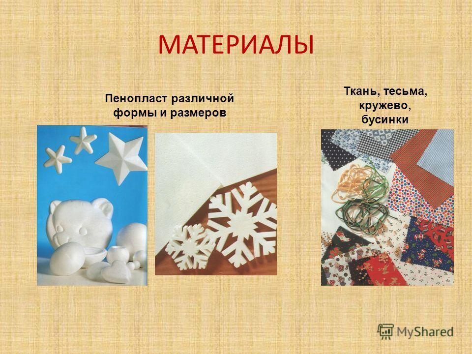 МАТЕРИАЛЫ Пенопласт различной формы и размеров Ткань, тесьма, кружево, бусинки