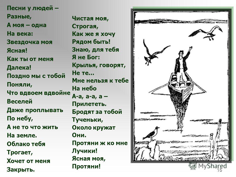 16 Песни у людей – Разные, А моя – одна На века: Звездочка моя Ясная! Как ты от меня Далека! Поздно мы с тобой Поняли, Что вдвоем вдвойне Веселей Даже проплывать По небу, А не то что жить На земле. Облако тебя Трогает, Хочет от меня Закрыть. Чистая м