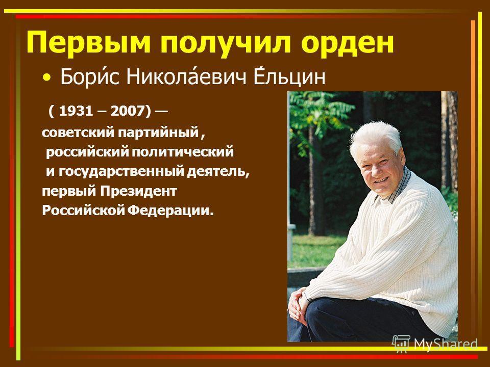 Первым получил орден Бори́с Никола́евич Е́льцин ( 1931 – 2007) советский партийный, российский политический и государственный деятель, первый Президент Российской Федерации.