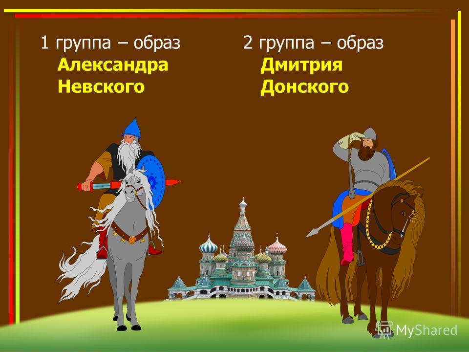 1 группа – образ Александра Невского 2 группа – образ Дмитрия Донского