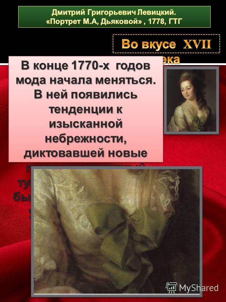 В конце 1770-х годов мода начала меняться. В ней появились тенденции к изысканной небрежности, диктовавшей новые правила: парадный туалет отныне должен был слегка походить на утренний пеньюар