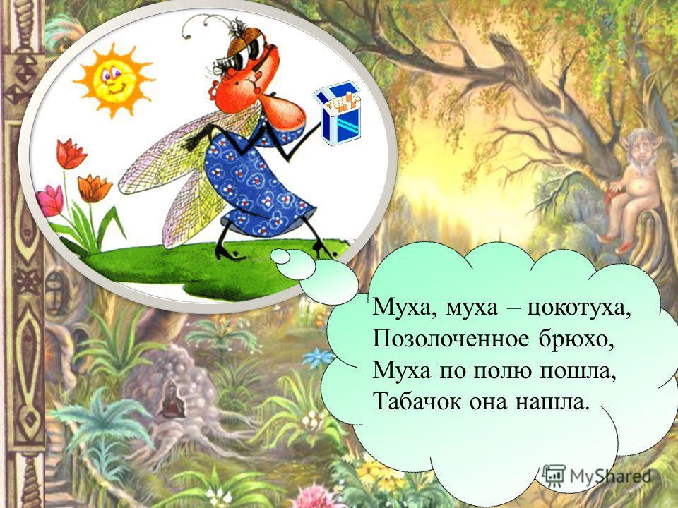 Муха, муха – цокотуха, Позолоченное брюхо, Муха по полю пошла, Табачок она нашла.