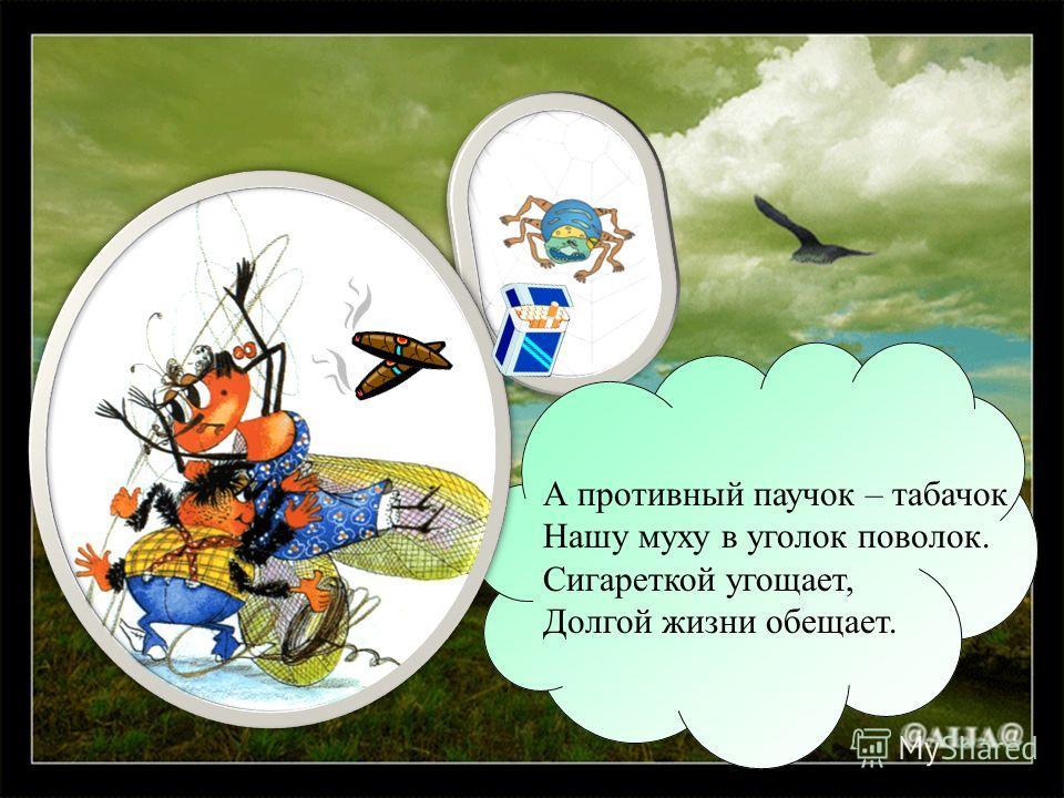 А противный паучок – табачок Нашу муху в уголок поволок. Сигареткой угощает, Долгой жизни обещает.