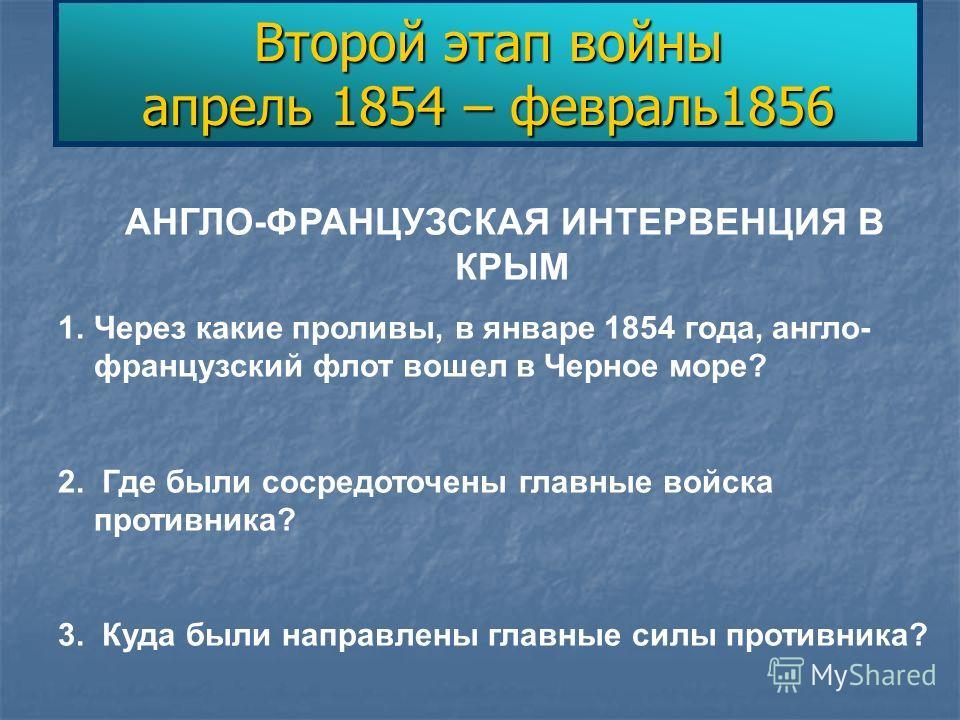 Второй этап войны апрель 1854 – февраль1856 АНГЛО-ФРАНЦУЗСКАЯ ИНТЕРВЕНЦИЯ В КРЫМ 1.Через какие проливы, в январе 1854 года, англо- французский флот вошел в Черное море? 2. Где были сосредоточены главные войска противника? 3. Куда были направлены глав