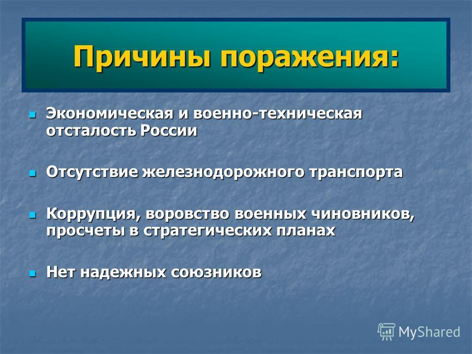 Причины поражения: Экономическая и военно-техническая отсталость России Экономическая и военно-техническая отсталость России Отсутствие железнодорожного транспорта Отсутствие железнодорожного транспорта Коррупция, воровство военных чиновников, просче