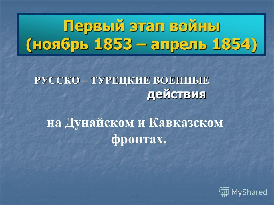 Первый этап войны (ноябрь 1853 – апрель 1854) РУССКО – ТУРЕЦКИЕ ВОЕННЫЕ действия на Дунайском и Кавказском фронтах.