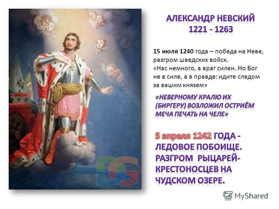 15 июля 1240 года – победа на Неве, разгром шведских войск. «Нас немного, а враг силен. Но Бог не в силе, а в правде: идите следом за вашим князем»