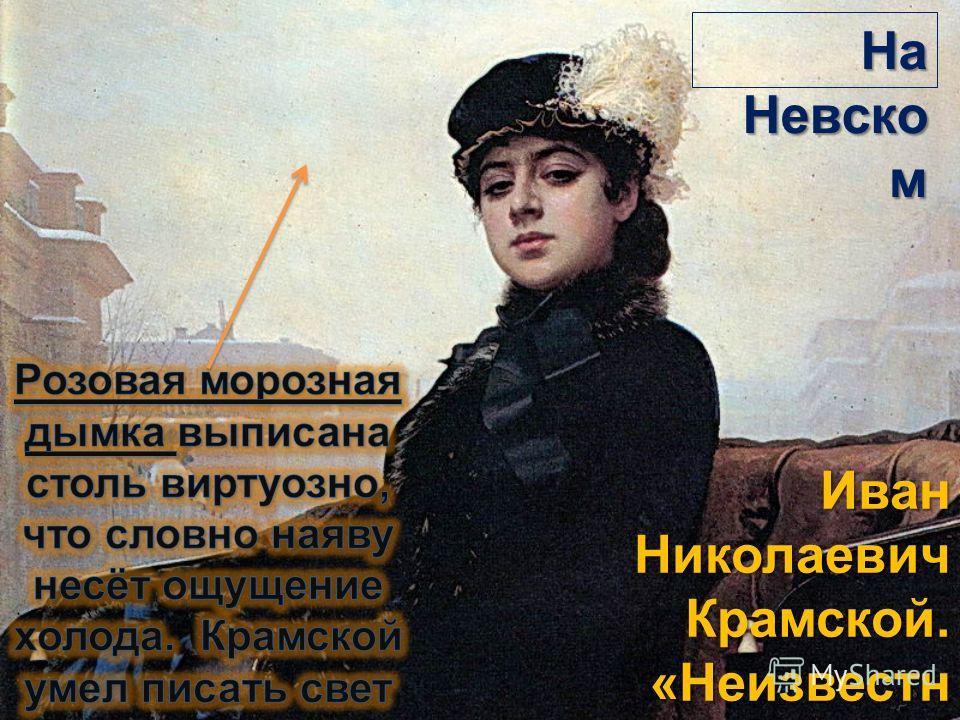 Иван Николаевич Крамской. «Неизвестн ая», 1883, ГТГ На Невско м