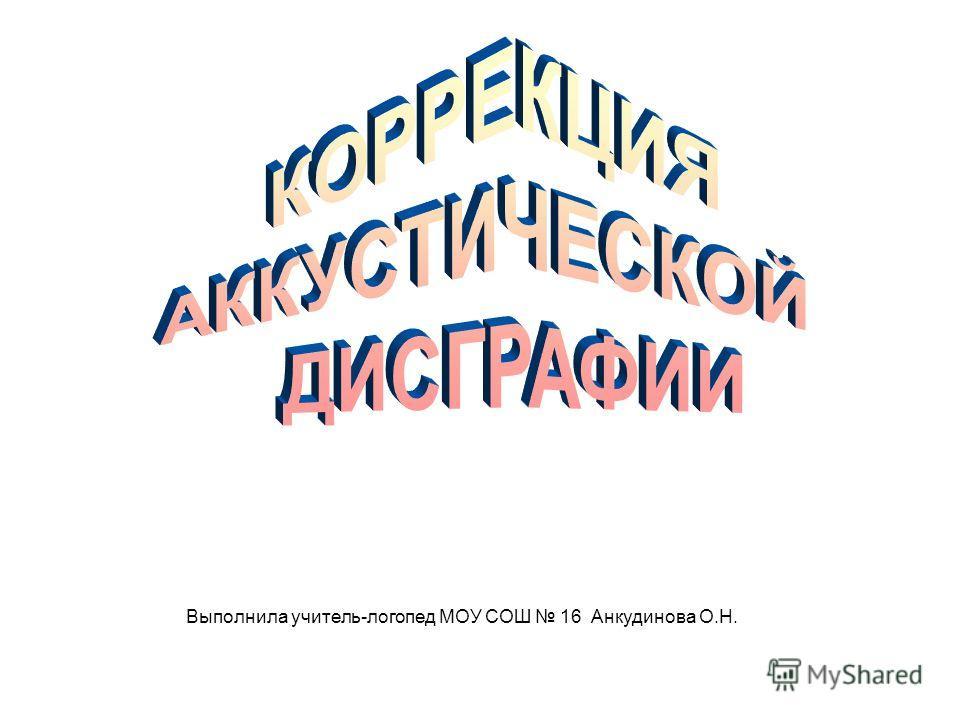 Выполнила учитель-логопед МОУ СОШ 16 Анкудинова О.Н.