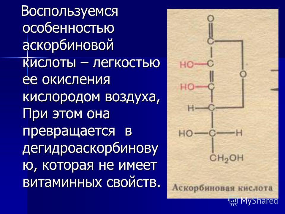Воспользуемся особенностью аскорбиновой кислоты – легкостью ее окисления кислородом воздуха, При этом она превращается в дегидроаскорбинову ю, которая не имеет витаминных свойств. Воспользуемся особенностью аскорбиновой кислоты – легкостью ее окислен