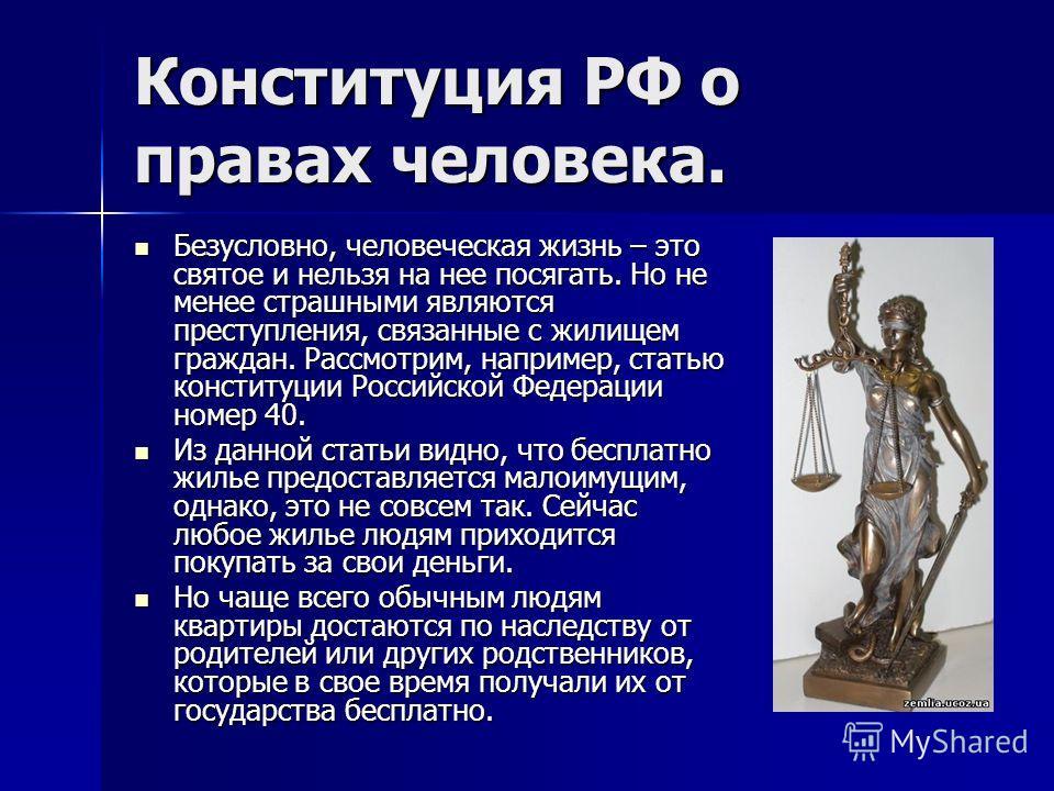 Конституция РФ о правах человека. Безусловно, человеческая жизнь – это святое и нельзя на нее посягать. Но не менее страшными являются преступления, связанные с жилищем граждан. Рассмотрим, например, статью конституции Российской Федерации номер 40.