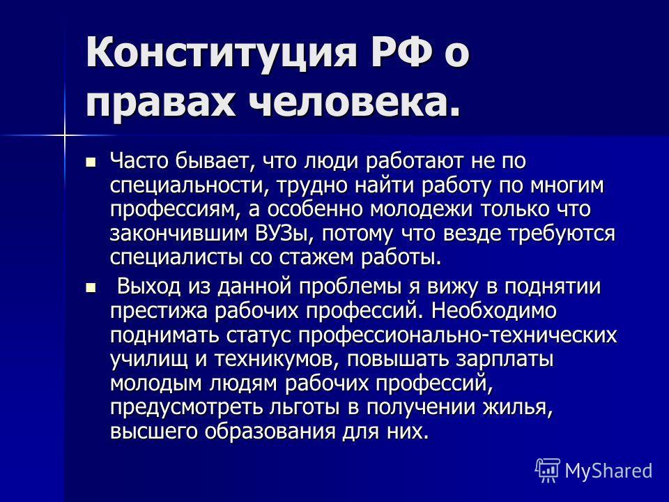 Конституция РФ о правах человека. Часто бывает, что люди работают не по специальности, трудно найти работу по многим профессиям, а особенно молодежи только что закончившим ВУЗы, потому что везде требуются специалисты со стажем работы. Часто бывает, ч