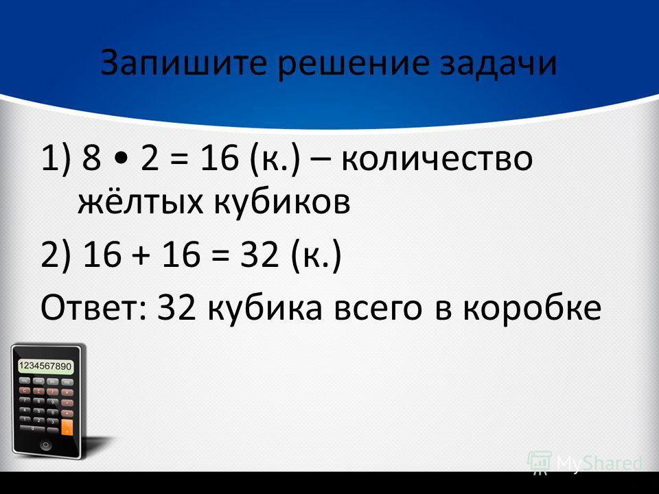 Запишите решение задачи 1) 8 2 = 16 (к.) – количество жёлтых кубиков 2) 16 + 16 = 32 (к.) Ответ: 32 кубика всего в коробке