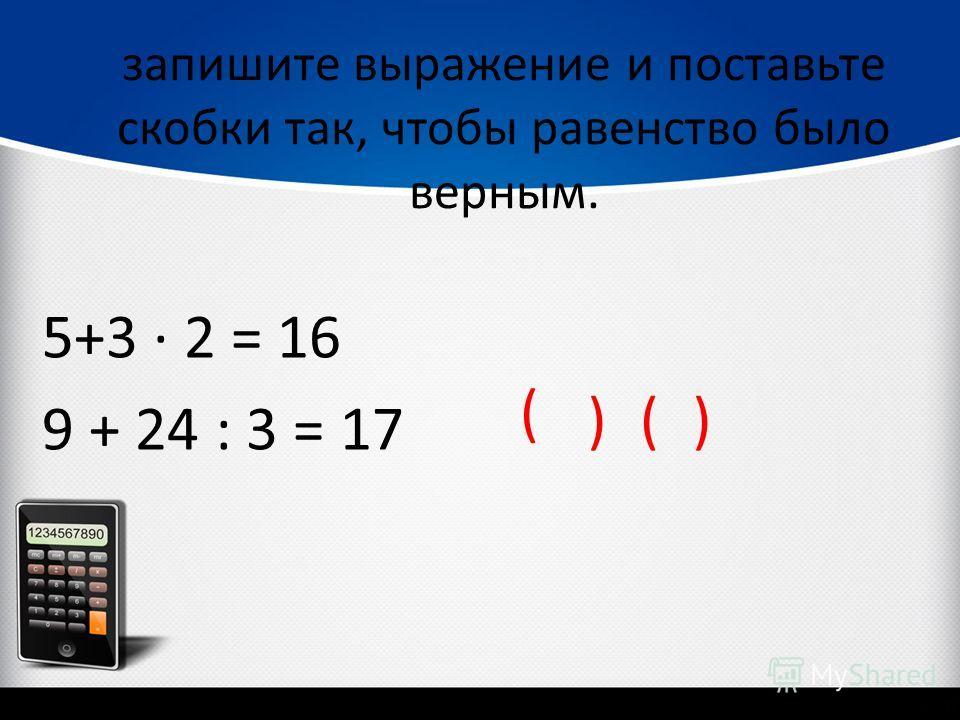 запишите выражение и поставьте скобки так, чтобы равенство было верным. 5+3 2 = 16 9 + 24 : 3 = 17 ( )()