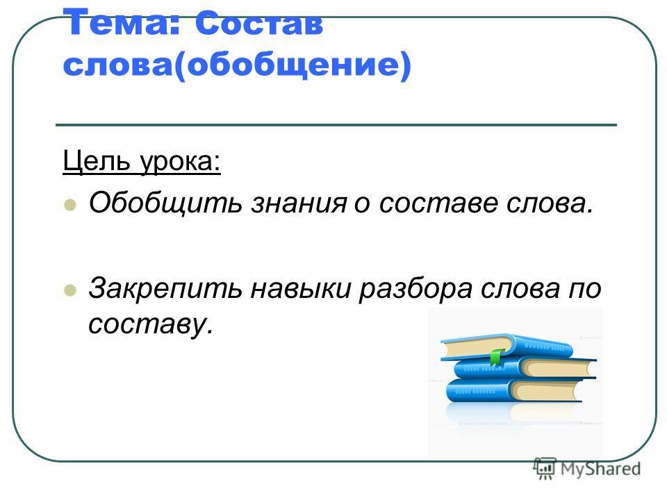 Тема: Состав слова(обобщение) Цель урока: Обобщить знания о составе слова. Закрепить навыки разбора слова по составу.