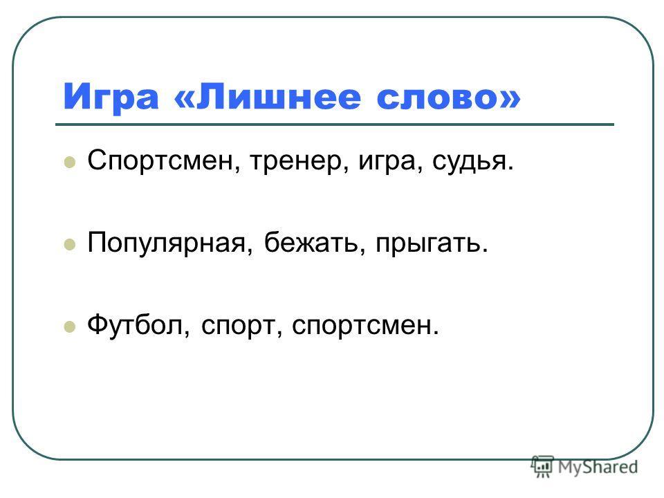 Игра «Лишнее слово» Спортсмен, тренер, игра, судья. Популярная, бежать, прыгать. Футбол, спорт, спортсмен.