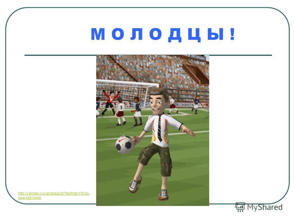 М О Л О Д Ц Ы ! http://yandex.ru/yandsearch?text=футболь ныеhttp://yandex.ru/yandsearch?text=футболь ные картинки