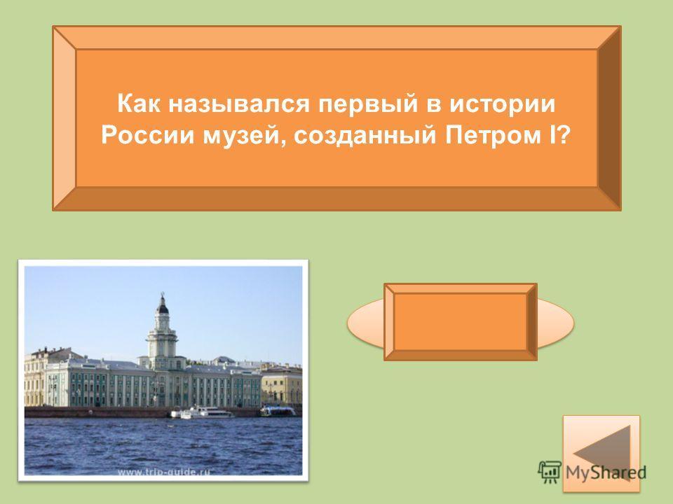Как назывался первый в истории России музей, созданный Петром I? кунсткамера