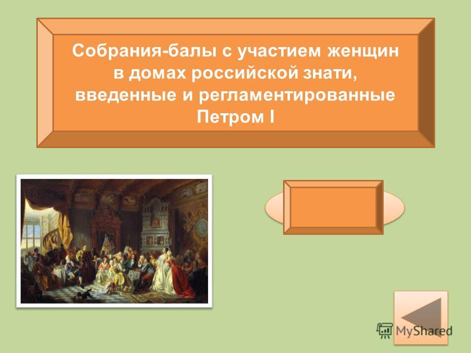 Собрания-балы с участием женщин в домах российской знати, введенные и регламентированные Петром I Ассамблеи