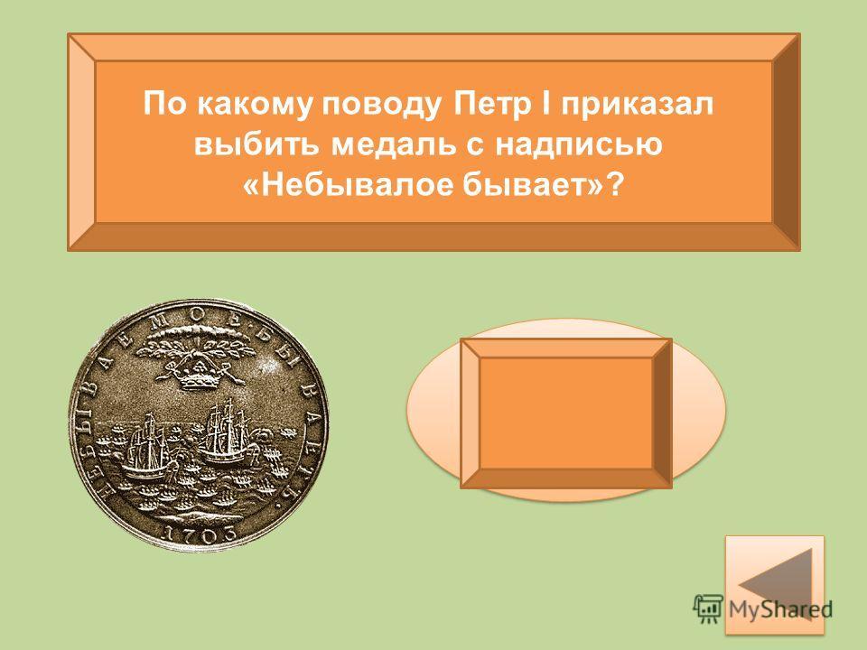 По какому поводу Петр I приказал выбить медаль с надписью «Небывалое бывает»? После первой победы русских на море