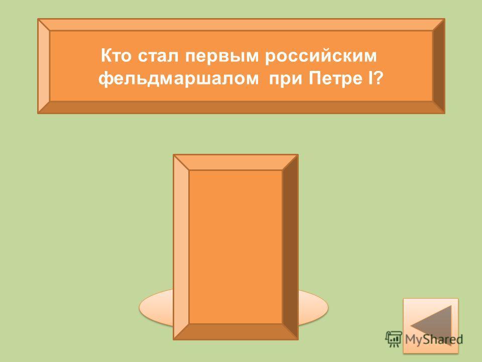Кто стал первым российским фельдмаршалом при Петре I? Б.П.Шереметев