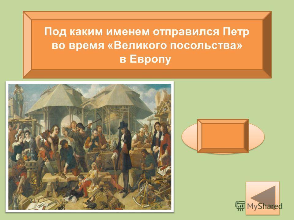 Под каким именем отправился Петр во время «Великого посольства» в Европу Петр Михайлов