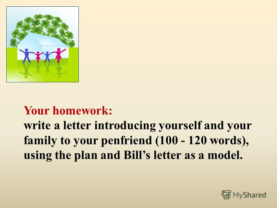 Your homework: write a letter introducing yourself and your family to your penfriend (100 - 120 words), using the plan and Bills letter as a model.